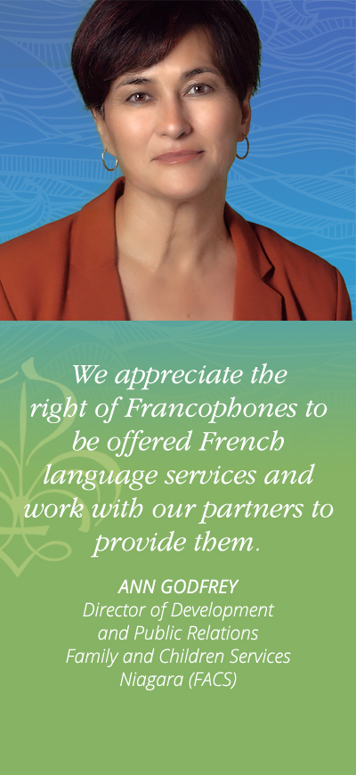 We appreciate the right of Francophones to be offered French language services and work with our partners to provide them. - Ann Godrey, Director of Development and Public Relations Family and Children Services Niagara (FACS)