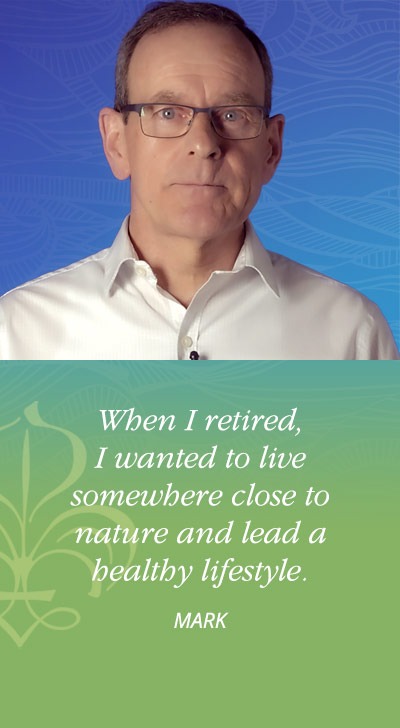 When I retired, I wanted to live somewhere close to nature and lead a healthy lifestyle. - Mark